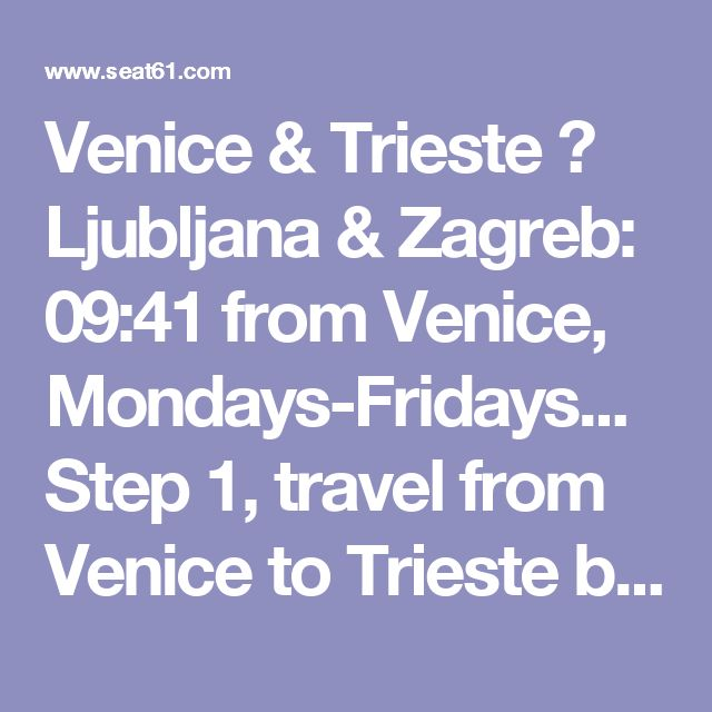 Venice & Trieste ► Ljubljana & Zagreb: 09:41 from Venice, Mondays-Fridays...  Step 1, travel from Venice to Trieste by hourly regional train, leaving Venice Santa Lucia at 09:41 arriving Trieste 11:46. The fare is just €13.40, bought at the station on the day, no reservation necessary or even possible, you simply buy a ticket at the station and hop on. You can check train times and prices at www.trenitalia.com (pick a date within the next 7 days to see prices for regional trains). Map of…