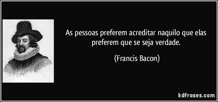As pessoas preferem acreditar naquilo que elas preferem que se seja verdade. (Francis Bacon)