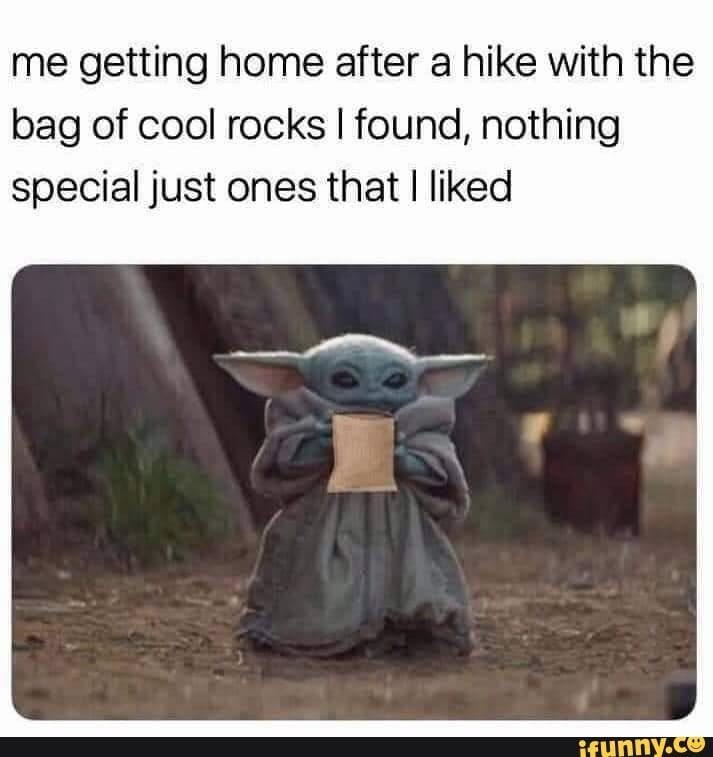 Me Getting Home After A Hike With The Bag Of Cool Rocks I Found Nothing Special Just Ones That I Liked Ifunny In 2021 Yoda Funny Yoda Meme Funny Memes