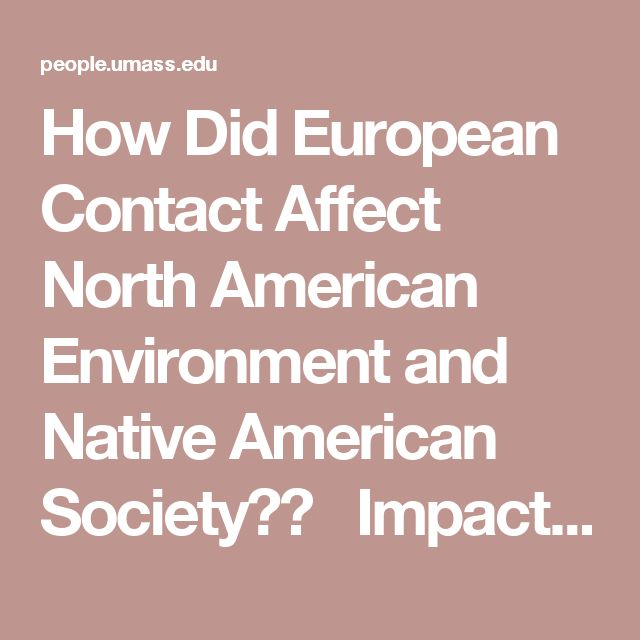 """How Did European Contact Affect North American Environment and Native American Society?� Impact of three factors: 1) non-human organisms–what Alfred Crosby called """"the Columbian exchange""""–microbes, plants, animals introduced from Europe (and Africa) to the Western hemisphere 2) trade– European ways of valuing commodities altered Native American economy and ecology 3) settlement patterns–permanent European settlements in North America reshaped land in accordance with Old World idea… – Schyler Kline"""