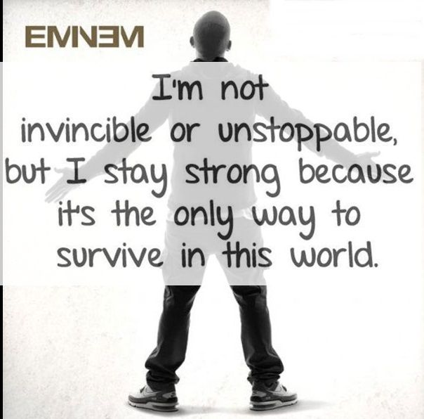 """I'm not invincible or unstoppable, but I stay strong because it's the only way to survive in this world."" - Eminem"