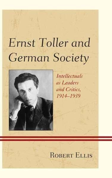 Ernst Toller and German Society: Intellectuals As Leaders and Critics 1914-1939