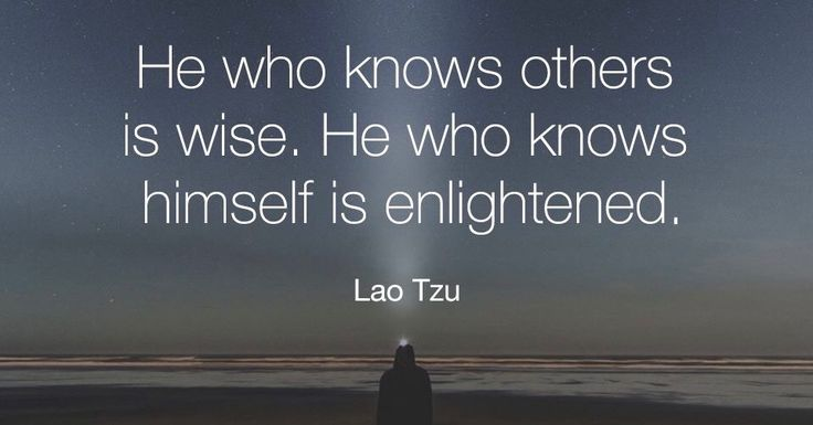 Lao Tzu He who knows others is wise. He who knows himself is enlightened