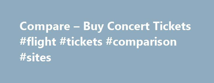 Compare – Buy Concert Tickets #flight #tickets #comparison #sites http://cheap.remmont.com/compare-buy-concert-tickets-flight-tickets-comparison-sites/ #compare air tickets # Find, Compare & Buy Concert Tickets Unravelling Ideas: Parquet Courts' Sean Yeaton On Humour, Anxiety And 'Human Performance' By Milly McMahon This Is The End: The Dillinger Escape Plan Prepare To Sign Off With 'Dissociation' By Alec Chillingworth What Do You Think About Joyce Manor? Barry Johnson Talks 'Cody' By Huw…