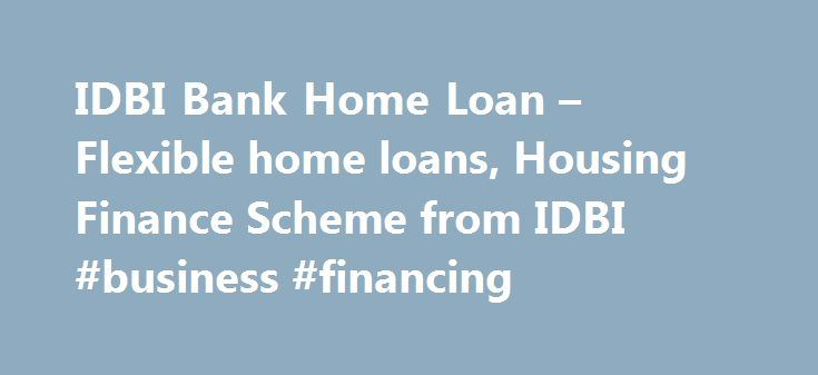 IDBI Bank Home Loan – Flexible home loans, Housing Finance Scheme from IDBI #business #financing http://loan-credit.remmont.com/idbi-bank-home-loan-flexible-home-loans-housing-finance-scheme-from-idbi-business-financing/  #idbi home loan # IDBI Bank Welcome to world-class banking at IDBI Bank. Home, sweet home, built out of your dreams. A place where you return after a hard day's work and relax, a place where you share precious moments with your family. A place that gives you a sense of…