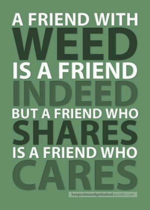 A Friend With Weed Is Indeed Who Shares Cares Hahahaha Yues