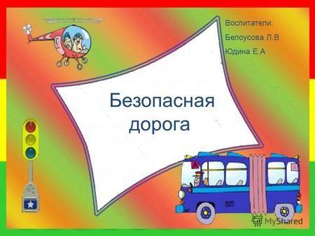 Безопасная дорога Воспитатели: Белоусова Л.В Юдина Е.А.