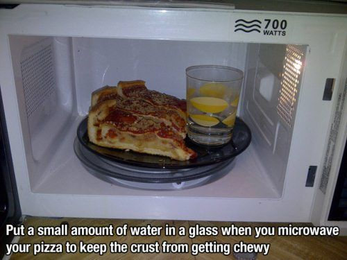 Making Life Easier 12. Put a small amount of water in a glass when you microwave your pizza to keep the crust from getting chewy.