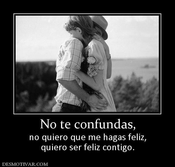 No te confundas, no quiero que me hagas feliz, quiero ser feliz contigo.