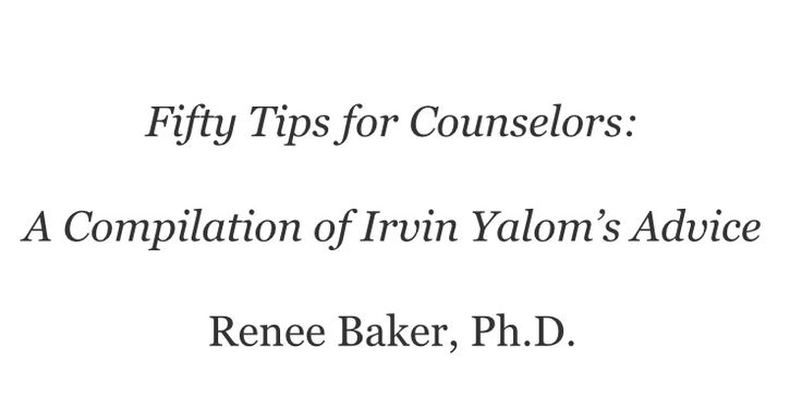 Fifty Tips for Counselors: A Compilation of Irvin Yalom's Advice by Renee Baker, Ph.D.