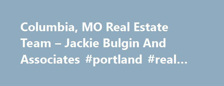 Columbia, MO Real Estate Team – Jackie Bulgin And Associates #portland #real #estate http://real-estate.remmont.com/columbia-mo-real-estate-team-jackie-bulgin-and-associates-portland-real-estate/  #real estate columbia mo # New Real Estate Listings Columbia, MO Real Estate Team We can help you find that elusive dream home or assist you by getting your home sold fast and for top dollar. You will quickly see why so many people choose us for all their local real estate services. Whether you're……