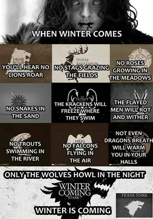 Quando o inverno chegar: Não ouviremos leões rugir, nem veados saltar pelos campos, as rosas não vão crescer, não terá cobras na areia, o kraken irá congelar onde nada, o esfolado irá apodrecer, as trutas não vão nadar nos rios, os falcões não voarão pelos céus, nem mesmo a respiração do dragão irá aquece-lo  nos corredores, somente os lobos uivarão na noite! o inverno está chegando