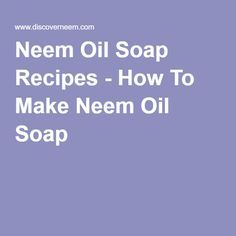 Neem Oil Soap Recipes - How To Make Neem Oil Soap