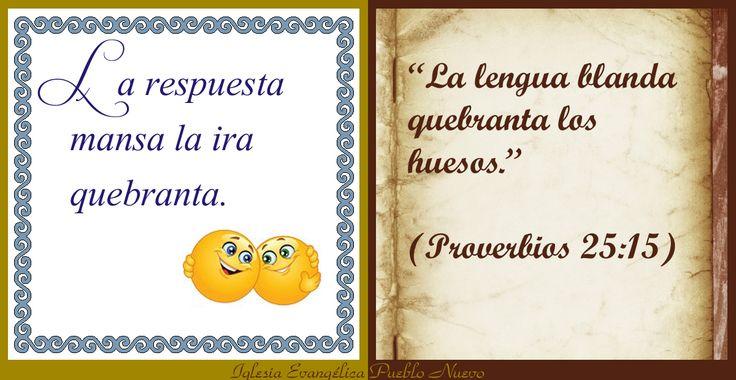 """""""La respuesta mansa la ira quebranta"""" """"La lengua blanda quebranta los huesos"""".(Proverbios 25:15) http://www.iglesiapueblonuevo.es/index.php?query=Proverbios+25:15&enbiblia=1  #RefranesYProverbios #Refran #Biblia #Proverbios #Respuesta #Ira #Enfado #Amistad"""