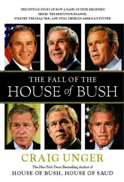 The Fall of the House of Bush: The Untold Story of How a Band of True Believers Seized the Executive Branch, Star...
