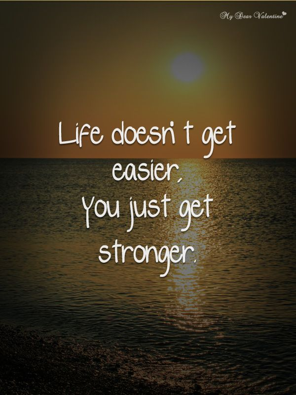 """Life doesn't get easier you just get stronger"""