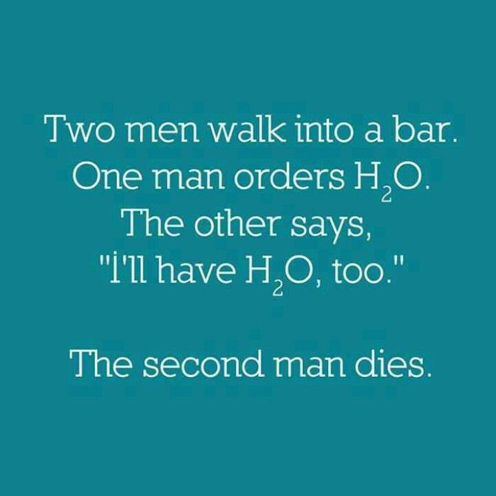 "Two men walk into a bar. One man orders H2O. The other says, ""I'll have H2O, too.""  The second man dies."