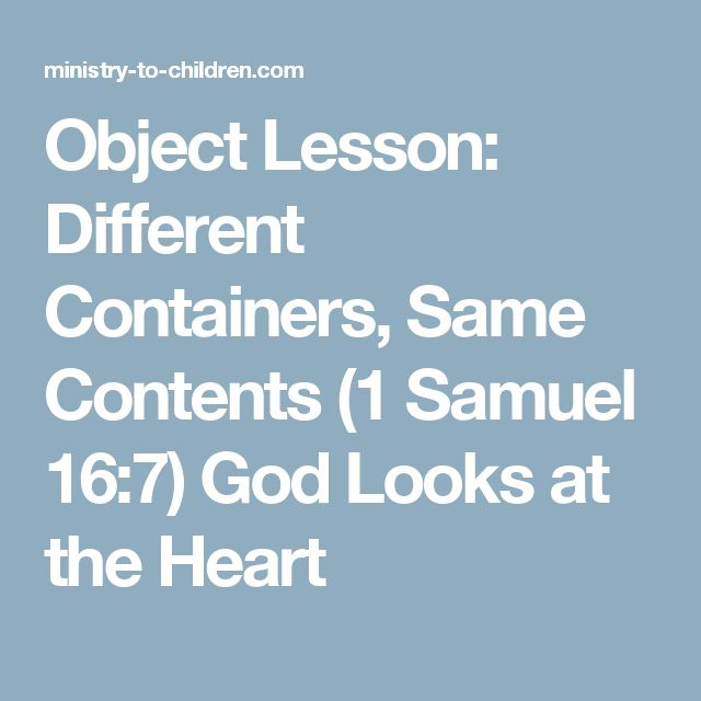 Object Lesson: Different Containers, Same Contents (1 Samuel 16:7) God Looks at the Heart