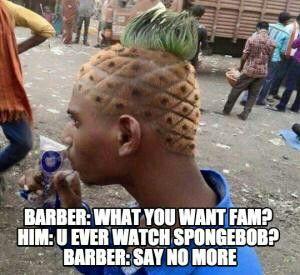 Barber: what you want fam? Him: u ever watch SpongeBob?  Barber: say no more