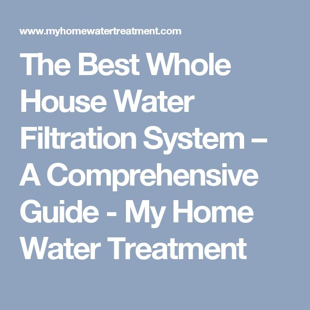 The Best Whole House Water Filtration System – A Comprehensive Guide - My Home Water Treatment