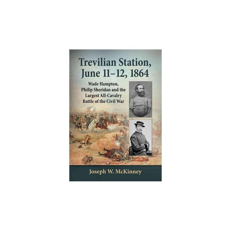 Trevilian Station, June 11-12, 1864 : Wade Hampton, Philip Sheridan and the Largest All-Cavalry Battle