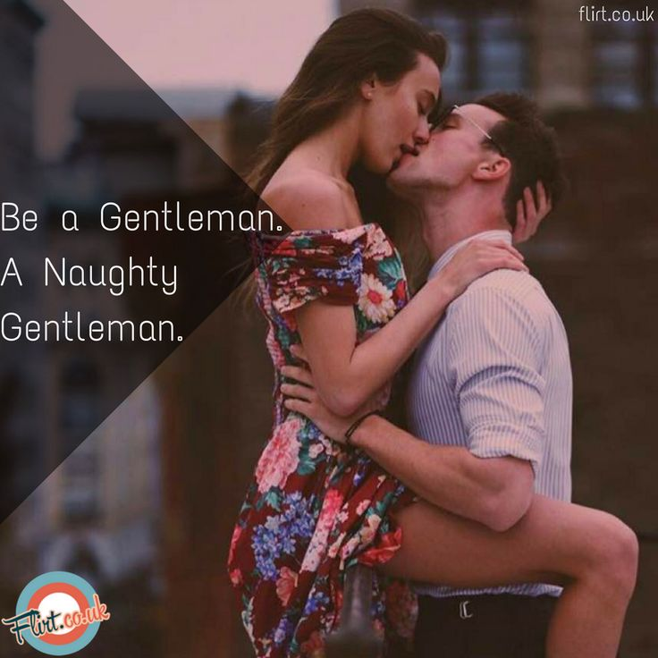 A Boy will undress her. A man will respect her. A Gentleman will do Both.