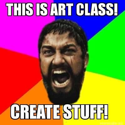 Meme Maker - THIS IS ART CLASS! CREATE STUFF!