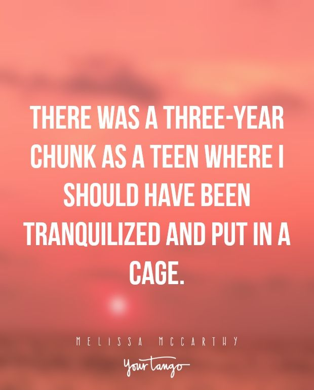 """There was a three-year chunk as a teen where I should have been tranquilized and put in a cage."" —Melissa McCarthy"
