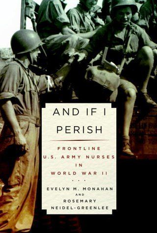 And If I Perish: Frontline U.S. Army Nurses in World War II 1st (first) Edition by Monahan, Evelyn, Neidel-Greenlee, Rosemary Monahan: