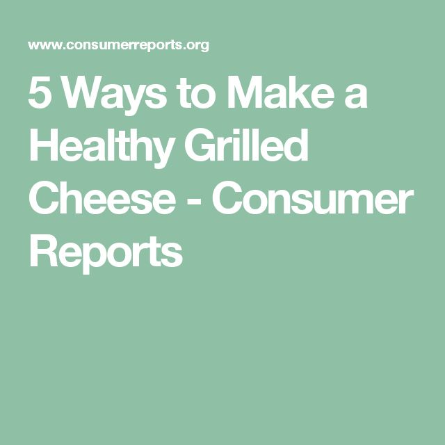 5 Ways to Make a Healthy Grilled Cheese - Consumer Reports