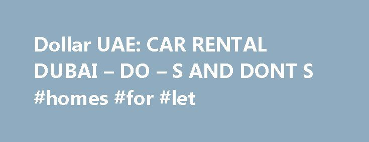 Dollar UAE: CAR RENTAL DUBAI – DO – S AND DONT S #homes #for #let http://renta.remmont.com/dollar-uae-car-rental-dubai-do-s-and-dont-s-homes-for-let/  #dollar rental # CAR RENTAL DUBAI – DO S AND DONT'S About Me Dollar Rent A Car, has operations in over 640 worldwide locations covering 53 countries, with a fleet of approximately 200,000 vehicles. Headquarters in Tulsa, Oklahoma USA, Dollar is renowned for its quality line-up of vehicles. Dollar Rent A Car in the UAE is a franchised operation…