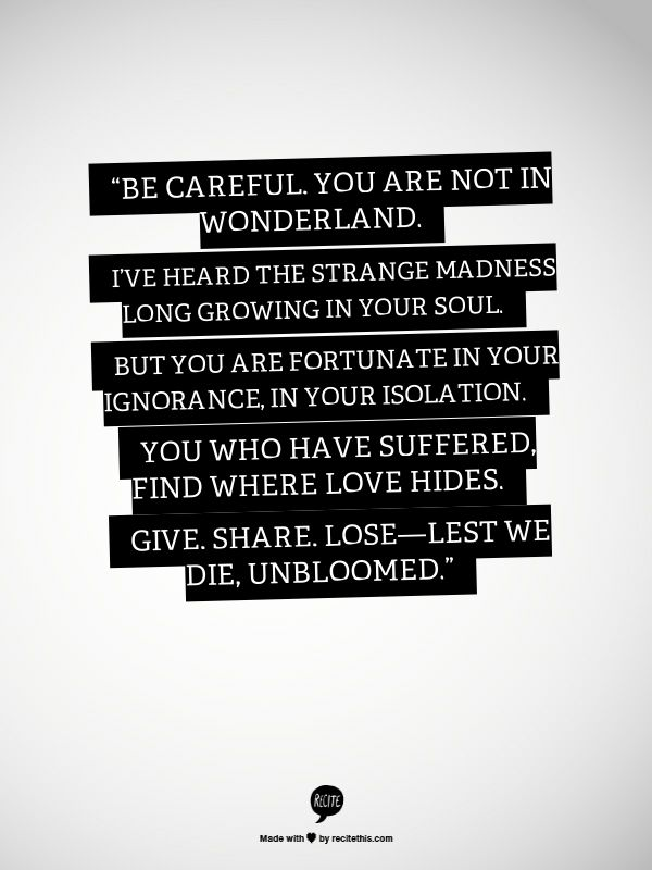 Kill your darlings. Be Careful. You. Are not in wonderland.