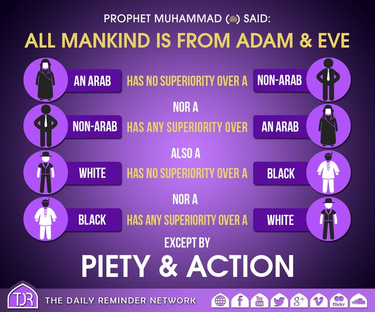 The Prophet (peace be upon him) said:   All mankind is from Adam & Eve, an Arab has no superiority over a non-Arab nor a non-Arab has any superiority over an Arab; Also, a white has no superiority over a black nor a black has any superiority over a white, except by piety & action.