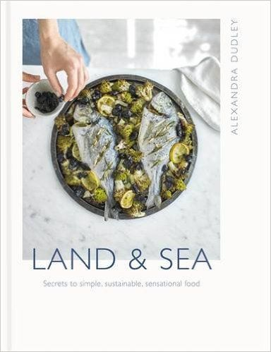Coming in Summer 2017... Land & Sea: Secrets to simple, sustainable, sensational food by Alexandra Dudley