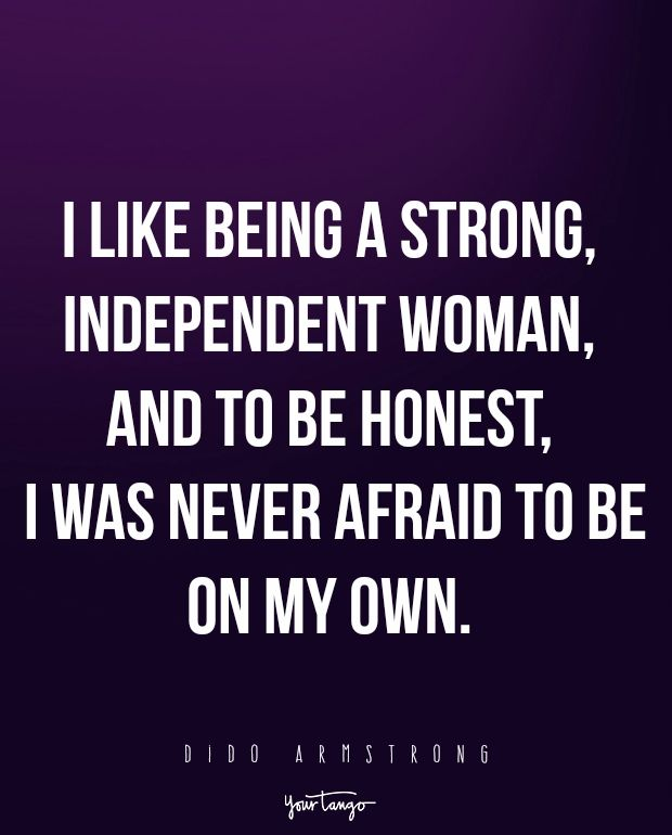 """I like being a strong, independent woman, and to be honest, I was never afraid to be on my own."" -Dido Armstrong"