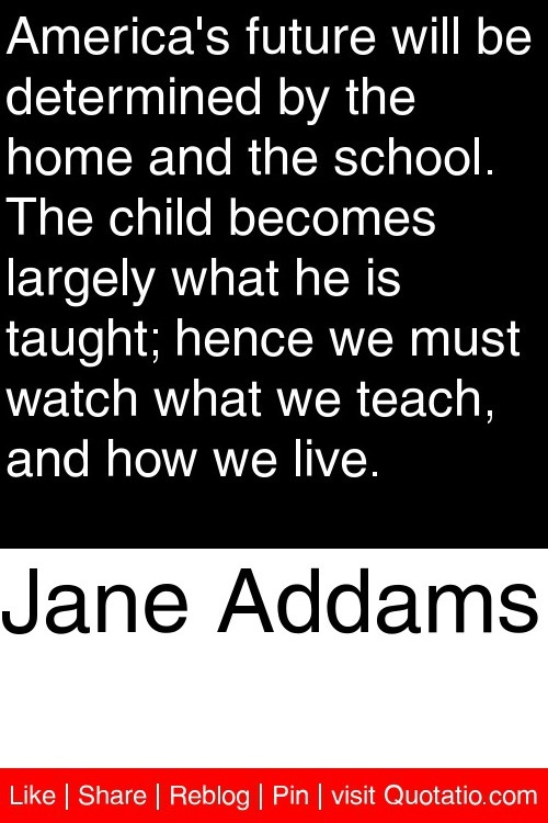 Jane Addams - America's future will be determined by the home and the school. The child becomes largely what he is taught; hence we must watch what we teach, and how we live. #quotations #quotes
