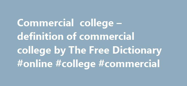 Commercial college – definition of commercial college by The Free Dictionary #online #college #commercial http://new-zealand.remmont.com/commercial-college-definition-of-commercial-college-by-the-free-dictionary-online-college-commercial/  # commercial college BA young Cilla attended St Anthony's School and later Anfield Commercial College. where she gained office skills. when I was about halfway through my stenography course [at Union Commercial College in Charlottetown, Prince Edward…