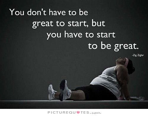 You don't have to be great to start, but you have to start to be great. Motivational!