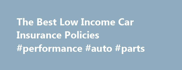 The Best Low Income Car Insurance Policies #performance #auto #parts http://sweden.remmont.com/the-best-low-income-car-insurance-policies-performance-auto-parts/  #low auto insurance # The Best Low Income Car Insurance Policies June 25, 2013 For those drivers with a low income. car insurance can be particularly burdensome. Many car insurance industry reports and statistics show that over the last few years car insurance rates have continued to increase by an average of 10% to 12% every year…