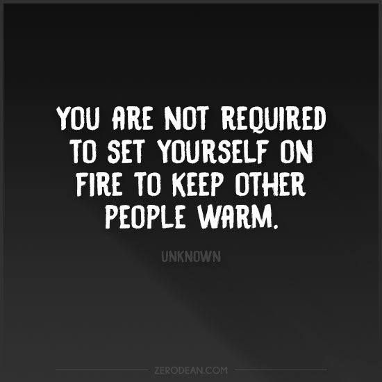 You don't have to set yourself on fire to keep someone else warm.