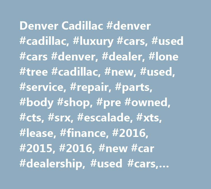 Denver Cadillac #denver #cadillac, #luxury #cars, #used #cars #denver, #dealer, #lone #tree #cadillac, #new, #used, #service, #repair, #parts, #body #shop, #pre #owned, #cts, #srx, #escalade, #xts, #lease, #finance, #2016, #2015, #2016, #new #car #dealership, #used #cars, #used #cadillac, #incentives, #denver, #lone #tree, #wheat #ridge, #boulder #cadillac, #luxury, #rickenbaugh #cadillac, #co, #colorado, #rickenbaugh, #2016 #ats, #2016 #cts, #escalade, #srx, #for #sale, #lease, #specials…