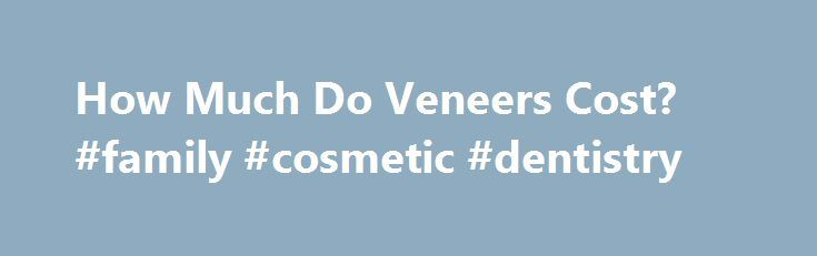 How Much Do Veneers Cost? #family #cosmetic #dentistry http://dental.remmont.com/how-much-do-veneers-cost-family-cosmetic-dentistry/  #dental veneers cost # How Much Do Veneers Cost? The cost of dental veneers can range anywhere from $250 to upwards of $3000 per tooth . There are many factors in the cost of veneers such as the type of veneer, materials used, and the laboratory fees. That isn't to say one type of veneer […]