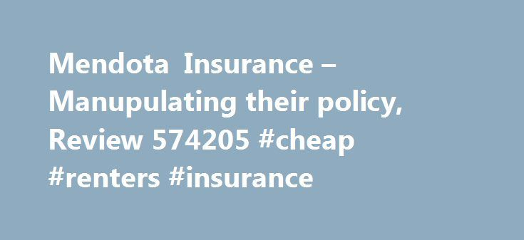 Mendota Insurance – Manupulating their policy, Review 574205 #cheap #renters #insurance http://insurance.remmont.com/mendota-insurance-manupulating-their-policy-review-574205-cheap-renters-insurance/  #mendota insurance # Manupulating their policy On 02/25/11 my insurance policy was increased for initial payment of $120.69, the company did not notify me of increase in Policy and there was no signed agreement to this effect. I signed up with GEICO on 02/27/11 and cancelled with Mendota on…