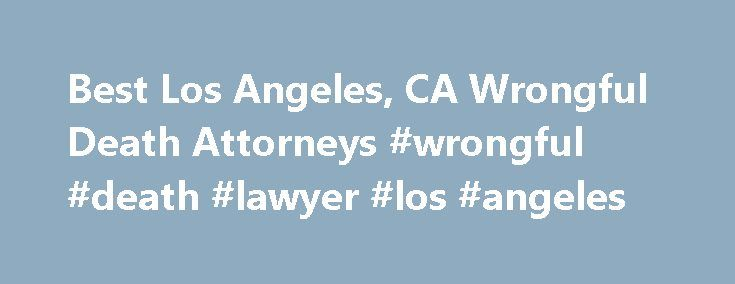 Best Los Angeles, CA Wrongful Death Attorneys #wrongful #death #lawyer #los #angeles http://kenya.remmont.com/best-los-angeles-ca-wrongful-death-attorneys-wrongful-death-lawyer-los-angeles/  Top Rated Wrongful Death Lawyers in Los Angeles, CA Wrongful Death Law Have you lost a family member or loved one? Was the decedent s death caused by the negligence or intent to cause harm by another? Will the death of your family member result in the loss of financial support, services, prospective…