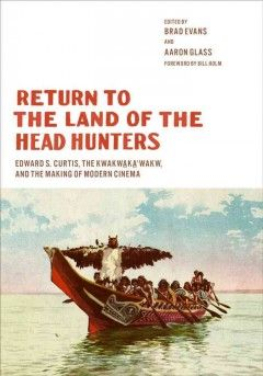 Return to the land of the head hunters : Edward S. Curtis, the Kwakwạkạ'wakw, and the making of modern cinema 9th Floor of the Library	GN 347 R47 2014