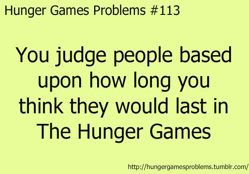 Hunger Games Problems #113  I don't judge them, I just tought once how long will my classmates last in HG =D