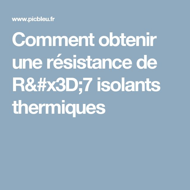 Comment obtenir une résistance de R=7 isolants thermiques
