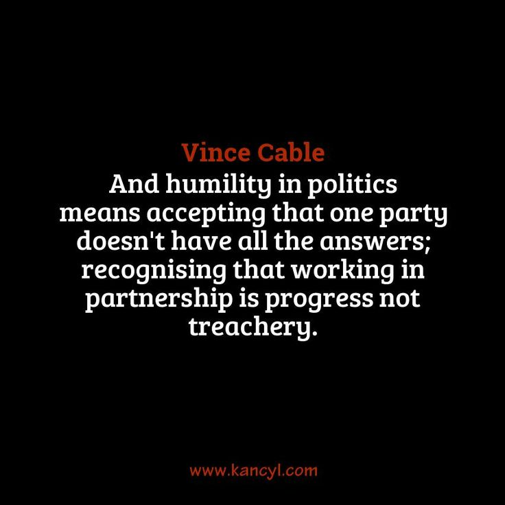 """""""And humility in politics means accepting that one party doesn't have all the answers; recognising that working in partnership is progress not treachery."""", Vince Cable"""