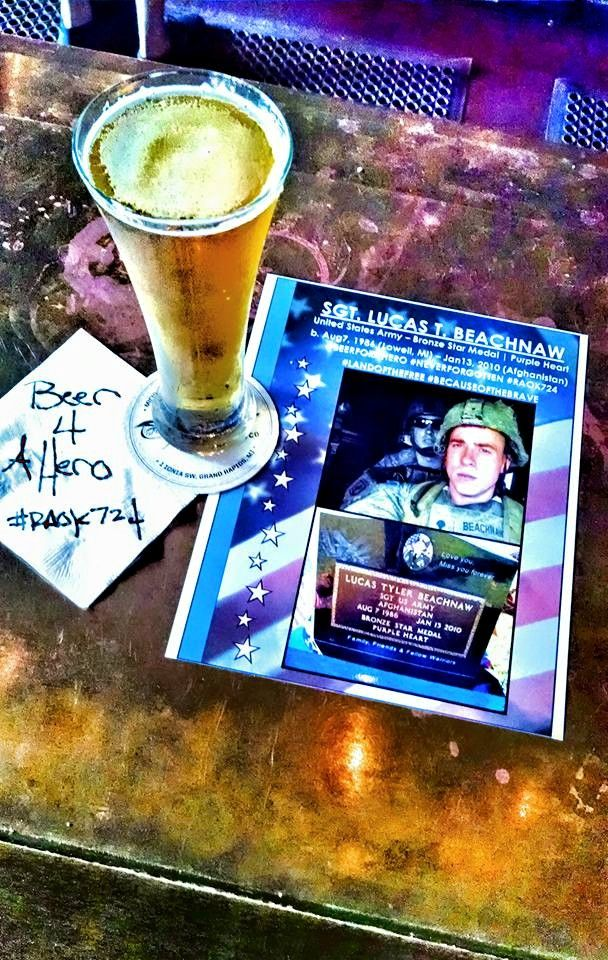 Beer for a Hero - On 7/24 Sarget Beachnaw will have a front & center seat at numerous bars in West Michigan. 1/13/2010, Sargent Lucas T Beachnaw (Lowell, Michigan) was Killed in Action, giving his life to defend the freedoms of our country – His heroic actions on the Afghan battlefield saved the lives of countless American Marines & posthumously was honored with the highest degree of individual recognition for his bravery – a Bronze Star & Purple Heart.