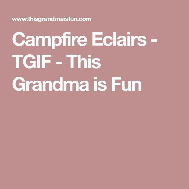 Campfire Eclairs - TGIF - This Grandma is Fun